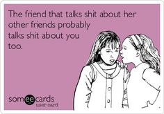 The friend that talks shit about her other friends probably talks shit about you too.