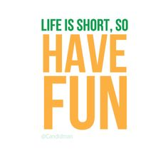 """Life is short, so have fun!"" #Quotes @Candidman"
