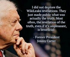 Jimmy Carter - A Patriot more loyal to truth than political party  @Wikileaks http://wikileaks.org My great appreciation to the citizens of Ecuador who have given Julian Assange refuge in their Embassy in England. W/O their giving Mr. Assange Refuge, WikiLeaks could not have exposed evil of US Govt during this 2016 Election DOWN LOAD THIS FILE& PRINT OUT A SHEET OF THESE TO HANDOUT TO LEFTIES WHO ONLY GET INFORMATION FROM #MSM…