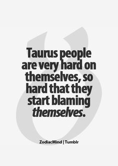Taurus people are very hard on themselves, so hard that they start blaming themselves - Quote -