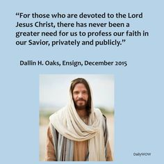 """""""For those who are devoted to the Lord Jesus Christ, there has never been a greater need for us to profess our faith in our Savior, privately and publicly.""""   ~Dallin H. Oaks"""