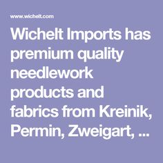 Wichelt Imports has premium quality needlework products and fabrics from Kreinik, Permin, Zweigart, Jobelan, Marlitt, DMC for cross stitching, needlepoint and embroidery.