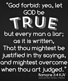 """""""For what if some did not believe? shall their unbelief make the faith of God without effect? God forbid: yea, let God be true, but every man a liar; as it is written, That thou mightest be justified in thy sayings, and mightest overcome when thou art judged."""" Romans 3:3-4 KJV  ✞Grace and peace in Christ!"""