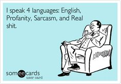 ** I speak 4 languages: English, Profanity, Sarcasm, and Real shit.