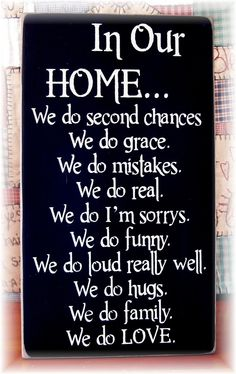 love this: in our home we do second chances. we do grace. we do mistakes. we do real. we do i'm sorrys. we do funny. we do LOUD, really well. we do hugs. we do family. we do LOVE