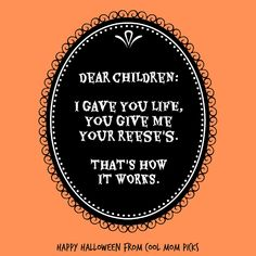 Dear Children: I gave you life, you give me your Reese's. That's how it works. | Happy Halloween from Cool Mom Picks! Hope you got everything you wanted this year.