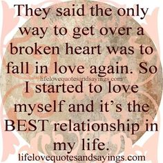 They said the only way to get over a broken heart was to fall in love again. So I started to love myself and it's the best relationship in my life.