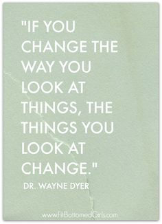 """If you change the way you look at things, the things you look at change."" Dr. Wayne Dyer"