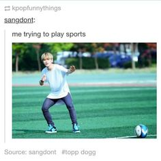 Topp Dogg demonstrating how I play sports very accurately