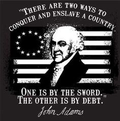 """Sound familiar?  John Adams - """"There are two ways to conquer and enslave a country...One is by the Sword...The Other is by Debt."""""""