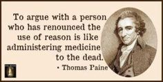 To argue with a person who has renounced the use of reason is like administering medicine to the dead. - Thomas Paine. (so true!)