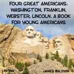 Four Great Americans: Washington, Franklin, Webster, Lincoln.  by James Baldwin.  read by Sibella Denton.  year 3.5