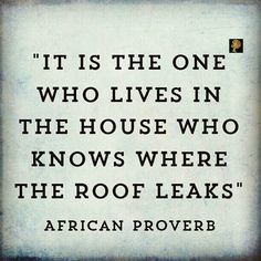 It is the one who lives in the house who knows where the roof leaks. - African adage