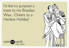 Free and Funny Drinking Ecard: I'd like to purpose a toast to my Brazilian Wax. Cheers to a Hairless Holiday! Create and send your own custom Drinking ecard. Waxing Memes, Waxing Tips, Underarm Waxing, Body Waxing, At Home Hair Removal, Laser Hair Removal, Lycon Wax, Wax Studio, Salon Quotes