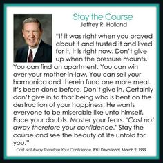 For some reason, this brought tears to my eyes. Yes, I know that doesn't take much, but how I need the advice to STAY THE COURSE! Thank you Elder Holland! You always have wise words to live by Gospel Quotes, Lds Quotes, Uplifting Quotes, Great Quotes, Quotes To Live By, Mormon Quotes, Change Quotes, Quotable Quotes, Godly Qoutes