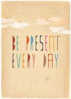Be present every day.. More inspiration at Bed and Breakfast Valencia Mindfulness Retreat SPain : http://www.valenciamindfulnessretreat.org .