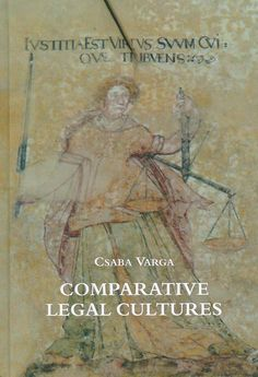 Comparative legal cultures : on traditions classified, their rapprochement & transfer, and the anarchy of hyper-rationalism with appendix on legal ethnography / Csaba Varga, 2012