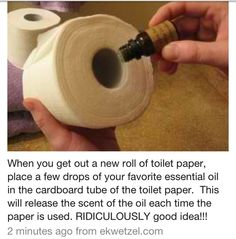 when you get out a new roll of toilet paper, place a few drops of your favorite essential oil in the cardboard tube of the TP. This will release the scent of the oil each time the paper is used and will keep your bathroom smelling fresh.  Good idea!!!