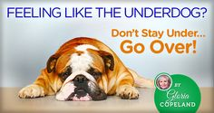 Feeling Like the Underdog?  Don't Stay Under…Go Over!