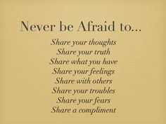 Never be afraid to share.