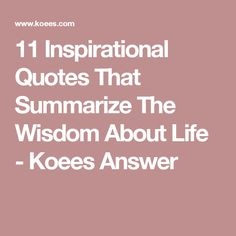 11 Inspirational Quotes That Summarize The Wisdom About Life - Koees Answer