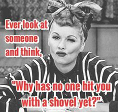 There's a few people I think that about!