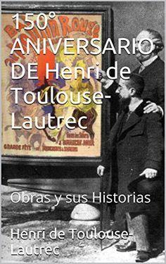 150° ANIVERSARIO DE Henri de Toulouse-Lautrec: Obras y sus Historias (Spanish Edition) by Henri de Toulouse-Lautrec, http://www.amazon.com/dp/B00Q3D39AQ/ref=cm_sw_r_pi_dp_dH-Cub0TNVYFK