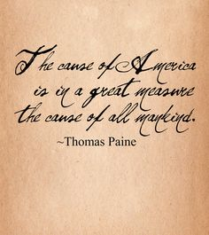"""The cause of America is in a great measure the cause of all mankind."" --Thomas Paine (From ""Common Sense,"" 1776.)"