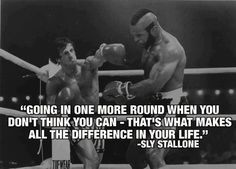 """""""Going in one more round when you don't think you can - That's what makes all the difference in your life."""" - Sly Stallone"""