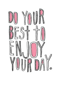 Do your best to enjoy your day!