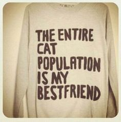 """""""The entire cat population is my best friend"""" shirt - I must have this! And one that says the same about dogs!"""