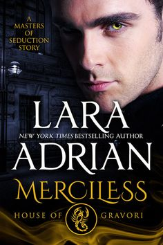 Merciless: House of Gravori ~ by Lara Adrian . . . Seeking vengeance for the murder of his brother, Incubus Master Devlin Gravori demands justice from the high court of the Nephilim. But fury and retribution are no match for the consuming desire he feels for Nahiri, the beautiful Nephilim warrior he claims as his hostage.