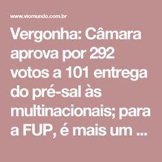 Vergonha: Câmara aprova por 292 votos a 101 entrega do pré-sal às multinacionais; para a FUP, é mais um golpe contra o povo brasileiro; veja a lista de votação - Viomundo - O que você não vê na mídiahttp://www.viomundo.com.br/denuncias/dia-da-vergonha-camara-aprova-por-291-votos-a-101-projeto-que-entrega-pre-sal-as-multinacionais-para-a-fup-e-mais-um-golpe-contra-o-povo-brasileiro.html