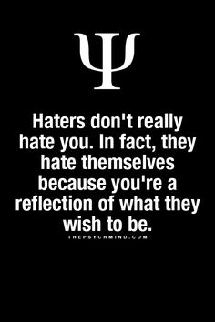 Haters don't really hate you. In fact, they hate themselves because you're a reflection of what they wish to be.