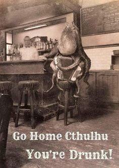 The Lovecraftsman: Go home Cthulhu, you're drunk!