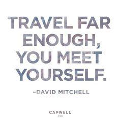 Travel far enough you meet yourself.-David Mitchell