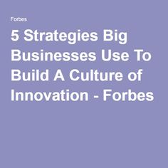 5 Strategies Big Businesses Use To Build A Culture of Innovation - Forbes