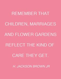 Children, marriages and flower gardens reflect the kind of care they get.