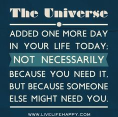 The Universe added one more day in your life today. Not necessarily because you need it. But because someone else might need you.