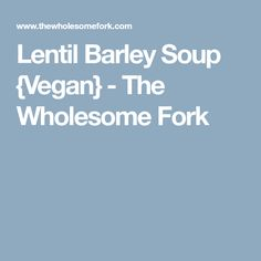 Lentil Barley Soup {Vegan} - The Wholesome Fork