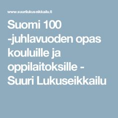 Suomi 100 -juhlavuoden opas kouluille ja oppilaitoksille - Suuri Lukuseikkailu 100 Years Celebration, Learn To Read, Reading Comprehension, Independence Day, Literacy, Language, Teacher, Science, Education