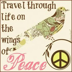 Travel through Life on the wings of Peace~