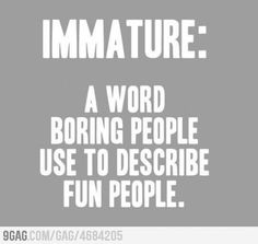 Immature - A word boring people use to describe fun people.