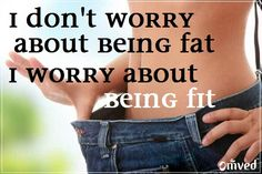 i dont worry about beinng fat  i worry about being fit