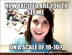 Overly Attached Girlfriend: How excited are you to see me...