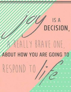 """Joy is a decision, a really brave one, about how you are going to respond to life."""