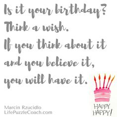 Is it your birthday? Think a wish.If you think about it and you believe it, you will have it. [Marcin Rzucidlo/ Life Puzzle Coach] http://lifepuzzlecoach.com/