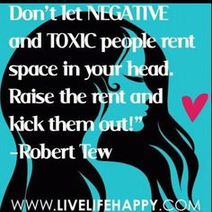 """Don't let negative and toxic people rent space in your head. Raise the rent and kick them out!"""