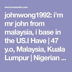johnwong1992: i'm mr john from malaysia, i base in the US.I Have | 47 y.o, Malaysia, Kuala Lumpur | Nigerian scammer 419 | romance scams | dating profile with fake picture