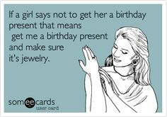 If a girl says not to get her a birthday present that means get me a birthday present and make sure it's jewelry.